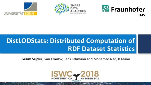 DistLODStats: Distributed Computation of RDF Dataset Statistics Gezim Sejdiu, Ivan Ermilov, Jens Lehmann and Mohamed Nadji...