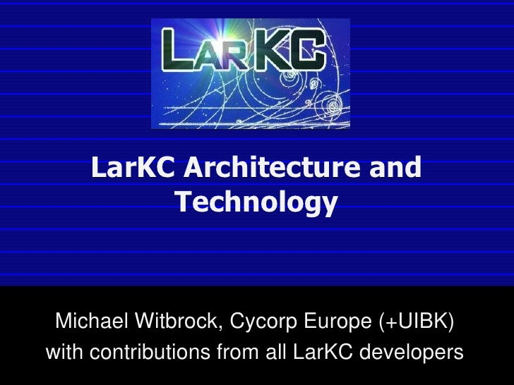 LarKC Architecture and Technology<br />Michael Witbrock, Cycorp Europe (+UIBK)<br />with contributions from all LarKC deve...