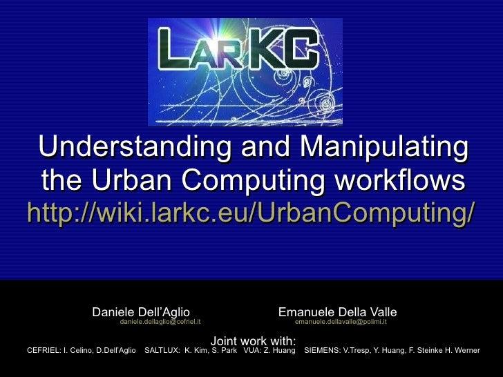 Understanding and Manipulating the Urban Computing workflows http://wiki.larkc.eu/UrbanComputing/   Daniele Dell'Aglio  Em...
