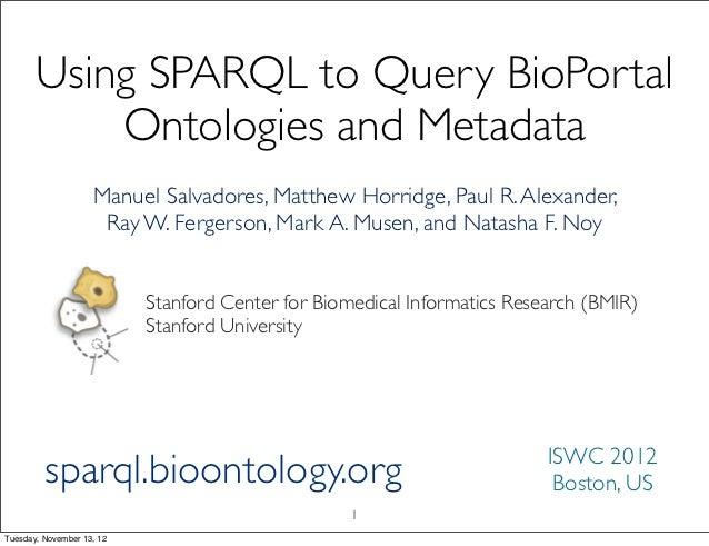 Using SPARQL to Query BioPortal           Ontologies and Metadata                    Manuel Salvadores, Matthew Horridge, ...