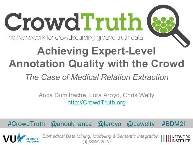 Anca Dumitrache, Lora Aroyo, Chris Welty http://CrowdTruth.org Achieving Expert-Level Annotation Quality with the Crowd Th...