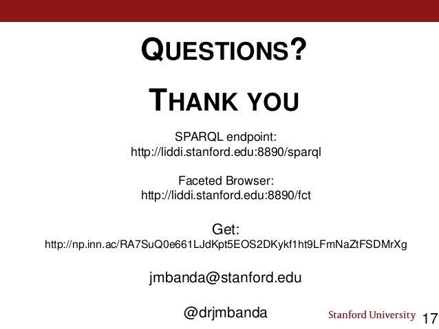 QUESTIONS? THANK YOU 17 SPARQL endpoint: http://liddi.stanford.edu:8890/sparql Faceted Browser: http://liddi.stanford.edu:...