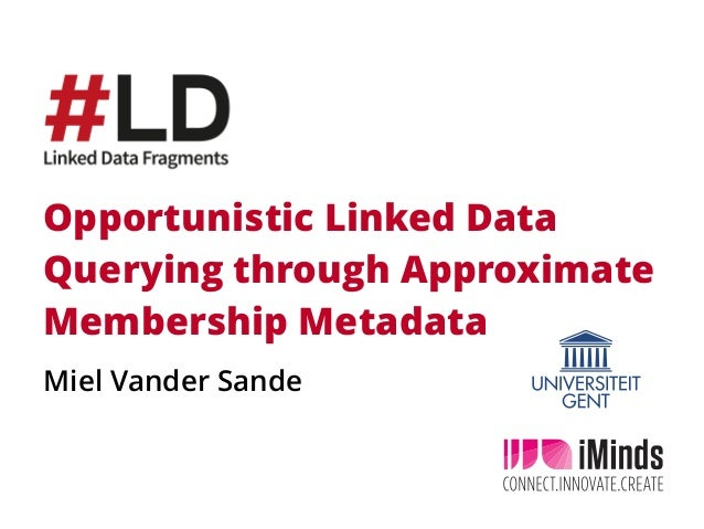 Opportunistic Linked Data Querying through Approximate Membership Metadata Miel Vander Sande