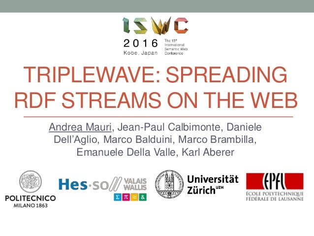 TRIPLEWAVE: SPREADING RDF STREAMS ON THE WEB Andrea Mauri, Jean-Paul Calbimonte, Daniele Dell'Aglio, Marco Balduini, Marco...