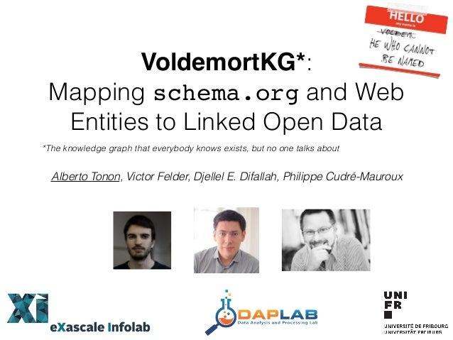 VoldemortKG*: Mapping schema.org and Web Entities to Linked Open Data Alberto Tonon, Victor Felder, Djellel E. Difallah, P...