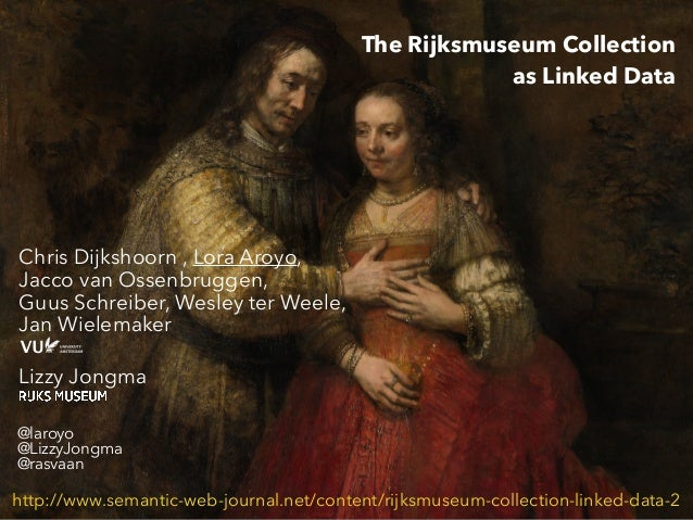 The Rijksmuseum Collection as Linked Data Chris Dijkshoorn , Lora Aroyo, Jacco van Ossenbruggen, Guus Schreiber, Wesley te...