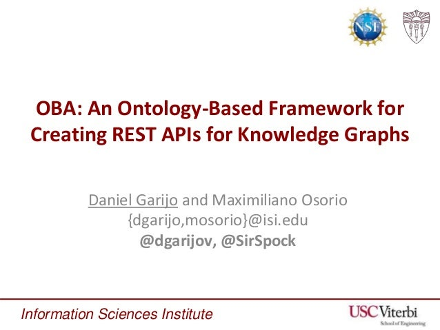Information Sciences Institute OBA: An Ontology-Based Framework for Creating REST APIs for Knowledge Graphs Daniel Garijo ...