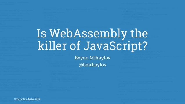 Is WebAssembly the killer of JavaScript? Boyan Mihaylov @bmihaylov Codemotion Milan 2015