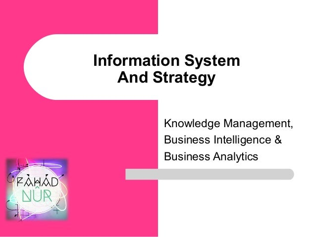 Information System And Strategy Knowledge Management, Business Intelligence & Business Analytics