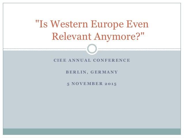 """C I E E A N N U A L C O N F E R E N C E B E R L I N , G E R M A N Y 5 N O V E M B E R 2 0 1 5 """"Is Western Europe Even Rele..."""