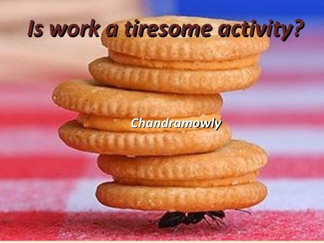 Is work a tiresome activity?Is work a tiresome activity? ChandramowlyChandramowly