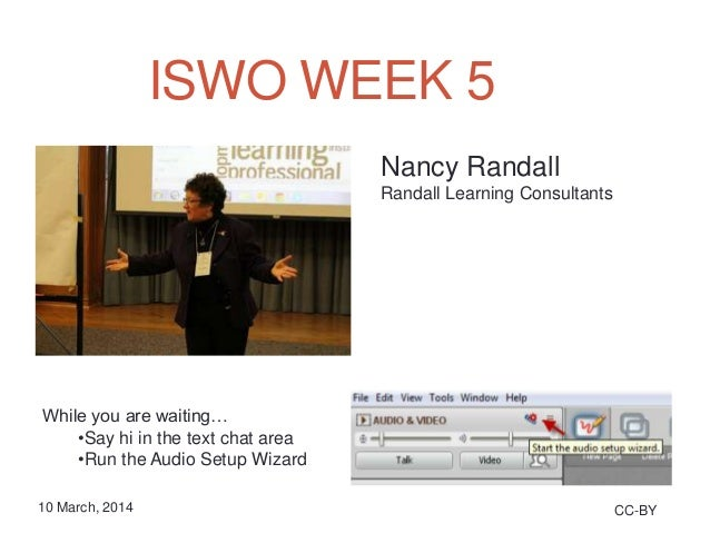 ISWO WEEK 5 CC-BY10 March, 2014 While you are waiting… •Say hi in the text chat area •Run the Audio Setup Wizard Nancy Ran...