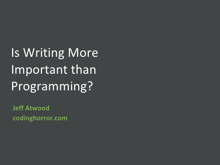 Is Writing More Important than Programming? Jeff Atwood codinghorror.com