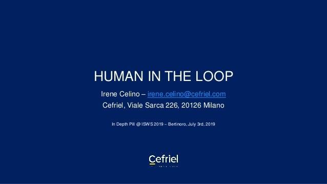 HUMAN IN THE LOOP Irene Celino – irene.celino@cefriel.com Cefriel, Viale Sarca 226, 20126 Milano In Depth Pill @ ISWS 2019...