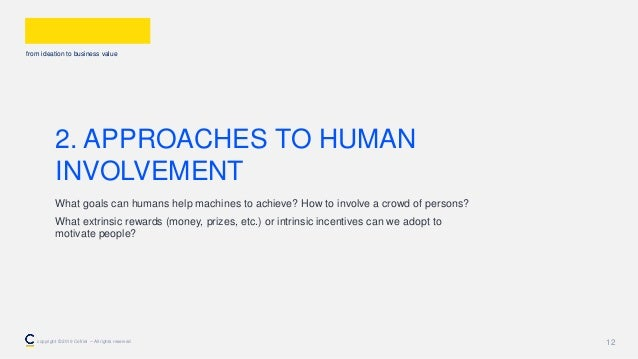 from ideation to business value 12 2. APPROACHES TO HUMAN INVOLVEMENT What goals can humans help machines to achieve? How ...