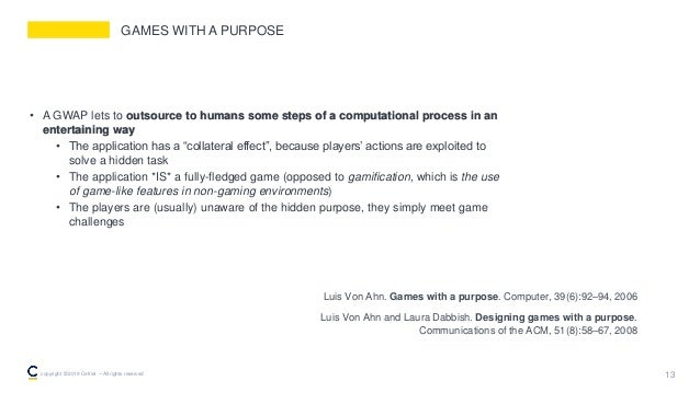 GAMES WITH A PURPOSE • A GWAP lets to outsource to humans some steps of a computational process in an entertaining way • T...