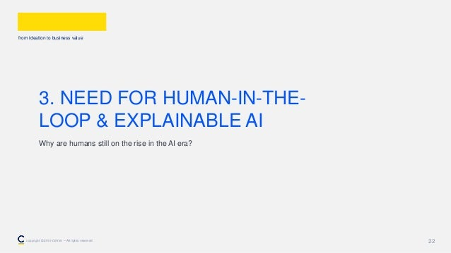 from ideation to business value 22 3. NEED FOR HUMAN-IN-THE- LOOP & EXPLAINABLE AI Why are humans still on the rise in the...
