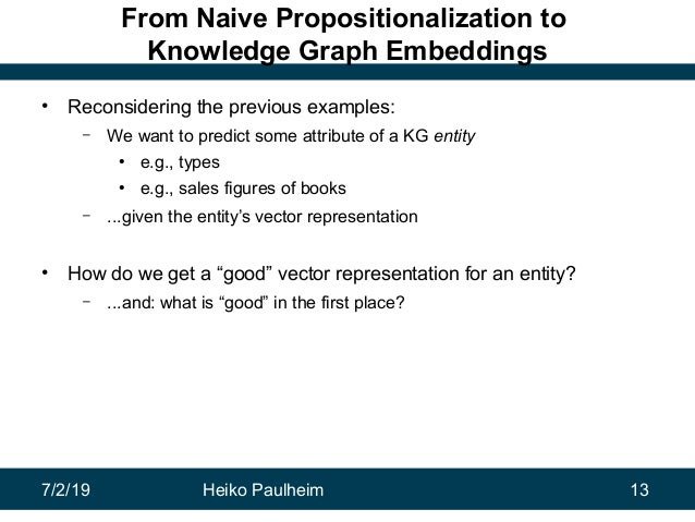 7/2/19 Heiko Paulheim 13 From Naive Propositionalization to Knowledge Graph Embeddings • Reconsidering the previous exampl...
