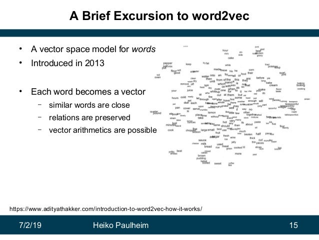 7/2/19 Heiko Paulheim 15 A Brief Excursion to word2vec • A vector space model for words • Introduced in 2013 • Each word b...