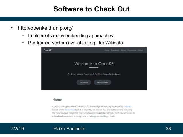7/2/19 Heiko Paulheim 38 Software to Check Out • http://openke.thunlp.org/ – Implements many embedding approaches – Pre-tr...