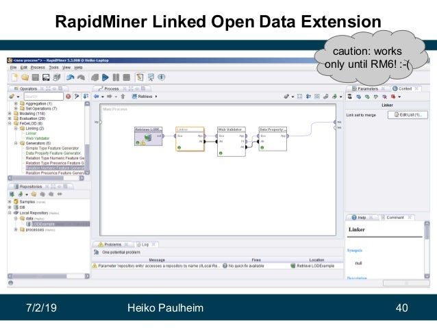 7/2/19 Heiko Paulheim 40 RapidMiner Linked Open Data Extension caution: works only until RM6! :-(