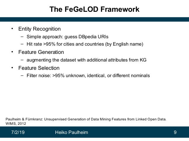 7/2/19 Heiko Paulheim 9 The FeGeLOD Framework • Entity Recognition – Simple approach: guess DBpedia URIs – Hit rate >95% f...