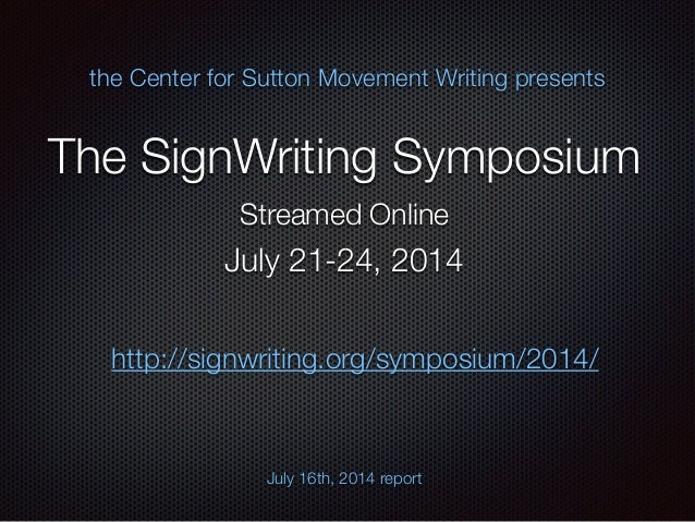 The SignWriting Symposium the Center for Sutton Movement Writing presents Streamed Online July 16th, 2014 report July 21-2...