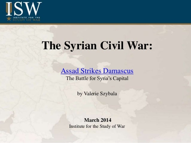 The Syrian Civil War: Assad Strikes Damascus The Battle for Syria's Capital by Valerie Szybala March 2014 Institute for th...