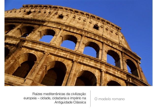 Raízes mediterrânicas da civilização europeia – cidade, cidadania e império na Antiguidade Clássica O modelo romano
