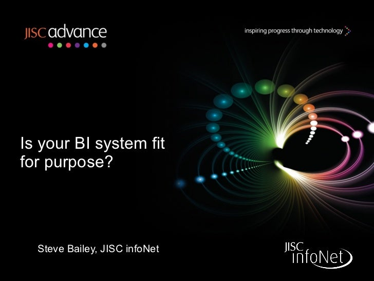 Is your BI system fit for purpose? Steve Bailey, JISC infoNet