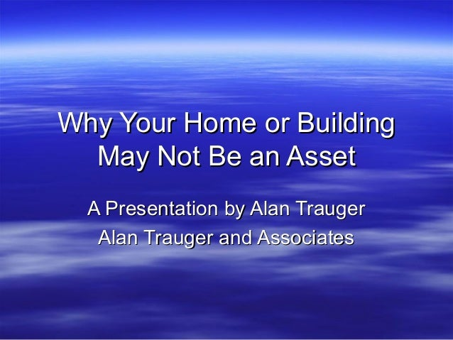 Why Your Home or BuildingWhy Your Home or BuildingMay Not Be an AssetMay Not Be an AssetA Presentation by Alan TraugerA Pr...