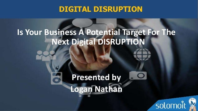 Is Your Business A Potential Target For The Next Digital DISRUPTION Presented by Logan Nathan DIGITAL DISRUPTION