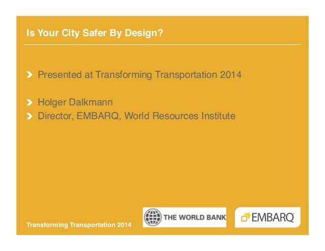 Is Your City Safer By Design?!  !   Presented at Transforming Transportation 2014! !   Holger Dalkmann! !   Director, EMBA...