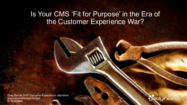 Is Your CMS 'Fit for Purpose' in the Era of the Customer Experience War? Greg Baxter, SVP Customer Experience, edynamic gr...