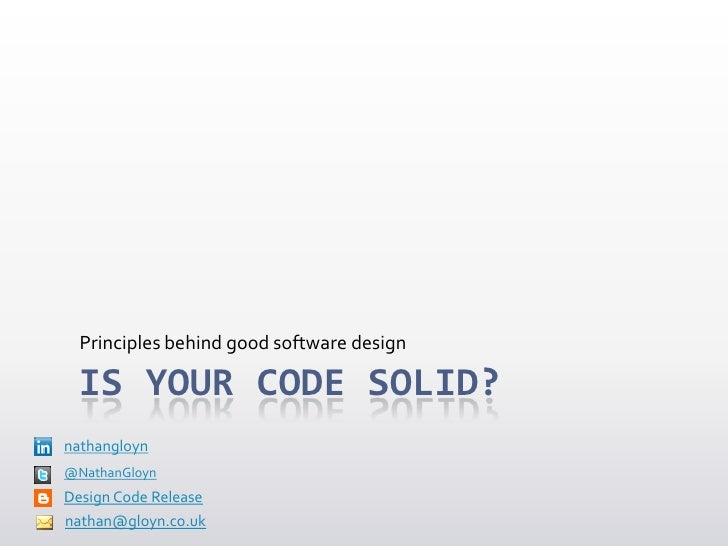 Principles behind good software design  IS YOUR CODE SOLID?nathangloyn@NathanGloynDesign Code Releasenathan@gloyn.co.uk