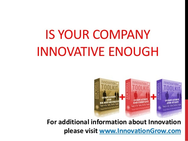 IS YOUR COMPANYINNOVATIVE ENOUGHFor additional information about Innovationplease visit www.InnovationGrow.com