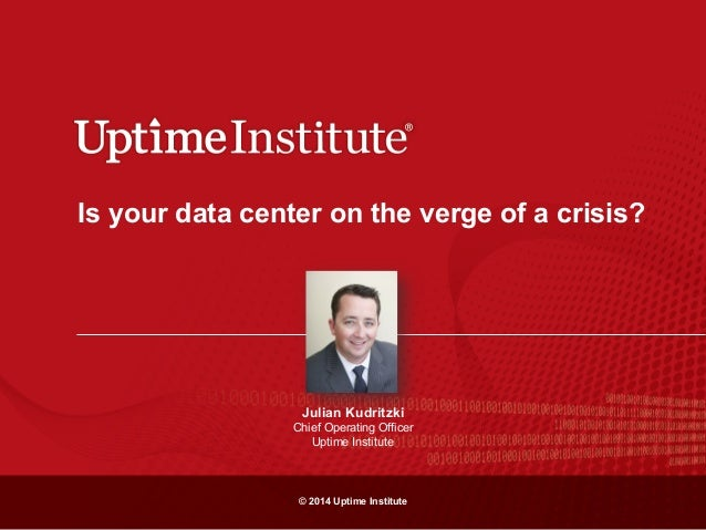 © 2014 Uptime Institute Is your data center on the verge of a crisis? Julian Kudritzki Chief Operating Officer Uptime Inst...