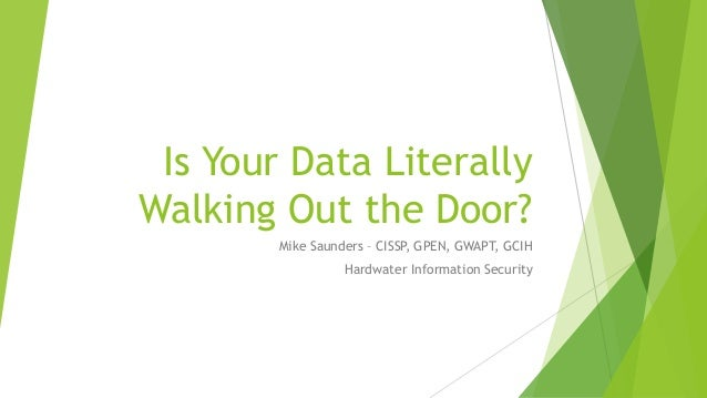 Is Your Data Literally Walking Out the Door? Mike Saunders – CISSP, GPEN, GWAPT, GCIH Hardwater Information Security