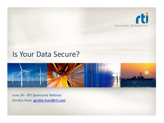 Your systems. Working as one. Is Your Data Secure? June 24 – RTI Sponsored Webinar Gordon Hunt, gordon.hunt@rti.com