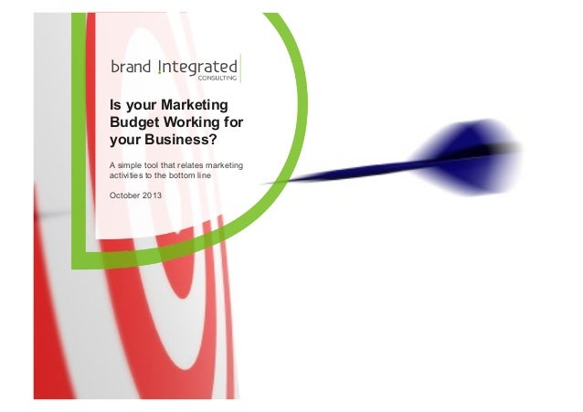 Is your Marketing Budget Working for your Business? A simple tool that relates marketing activities to the bottom line Oct...