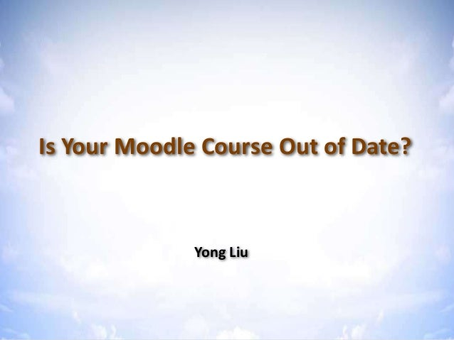 Is Your Moodle Course Out of Date? Is Your Moodle Course Out of Date? Yong Liu