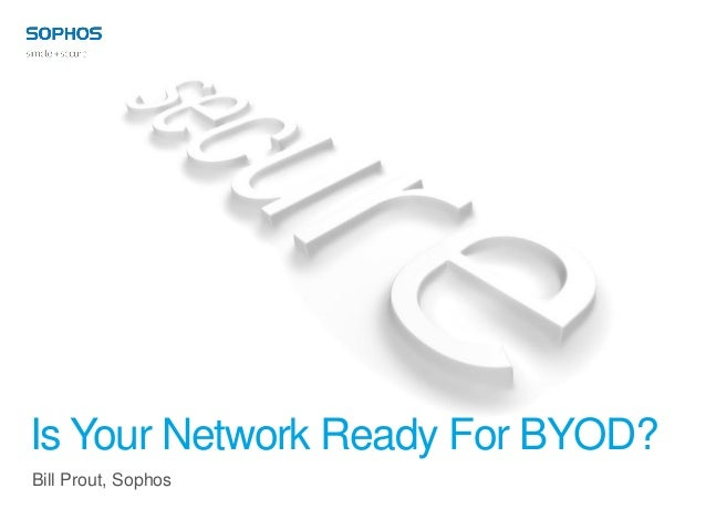Is Your Network Ready For BYOD?Bill Prout, Sophos