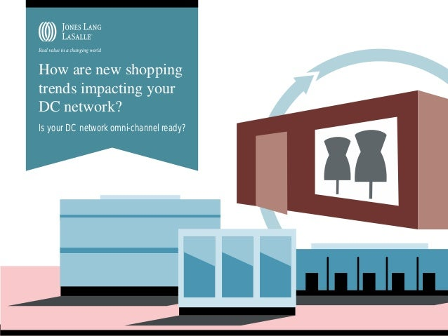 How are new shopping trends impacting your DC network? Is your DC network omni-channel ready?  JONES LANG LASALLE