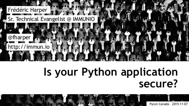 Is your Python application secure? Frédéric Harper @fharper http://immun.io Sr. Technical Evangelist @ IMMUNIO Pycon Canad...