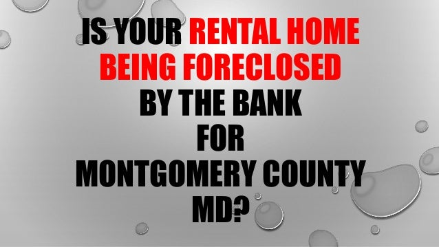 IS YOUR RENTAL HOME BEING FORECLOSED BY THE BANK FOR MONTGOMERY COUNTY MD?