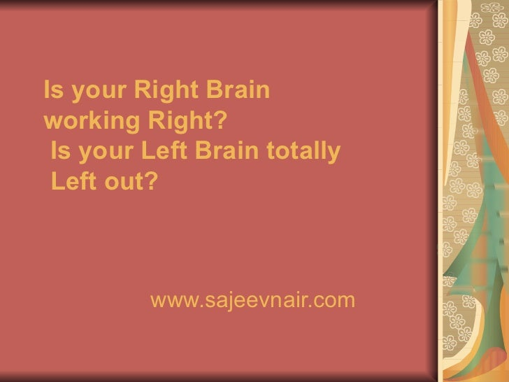 Is your Right Brain working Right? Is your Left Brain totally Left out? www.sajeevnair.com