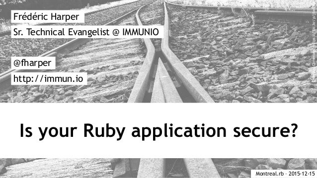 Is your Ruby application secure? Frédéric Harper @fharper http://immun.io Sr. Technical Evangelist @ IMMUNIO Montreal.rb –...