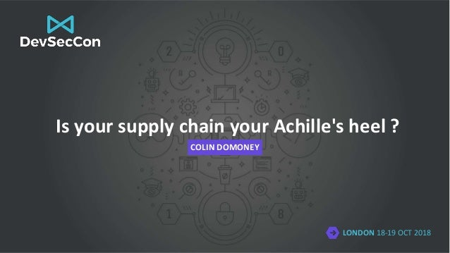 LONDON 18-19 OCT 2018 Is your supply chain your Achille's heel ? COLIN DOMONEY