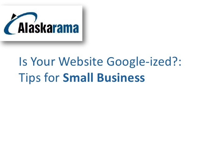 Is Your Website Google-ized?:Tips for Small Business