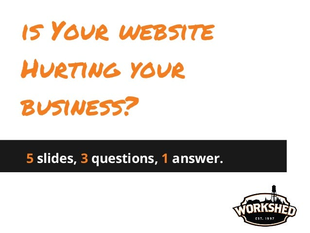 5 slides, 3 questions, 1 answer. is Your website Hurting your business?